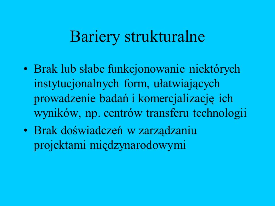 Bariery strukturalne Brak lub słabe funkcjonowanie niektórych instytucjonalnych form, ułatwiających prowadzenie badań i komercjalizację ich wyników, np.