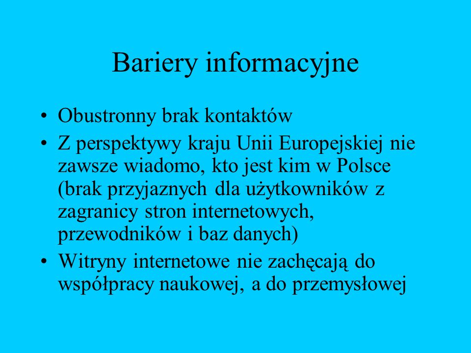 Bariery informacyjne Obustronny brak kontaktów Z perspektywy kraju Unii Europejskiej nie zawsze wiadomo, kto jest kim w Polsce (brak przyjaznych dla użytkowników z zagranicy stron internetowych, przewodników i baz danych) Witryny internetowe nie zachęcają do współpracy naukowej, a do przemysłowej