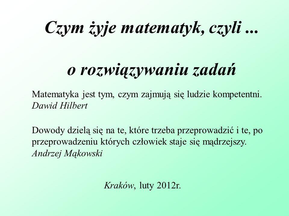 Czym żyje matematyk, czyli...o rozwiązywaniu zadań Kraków, luty 2012r.
