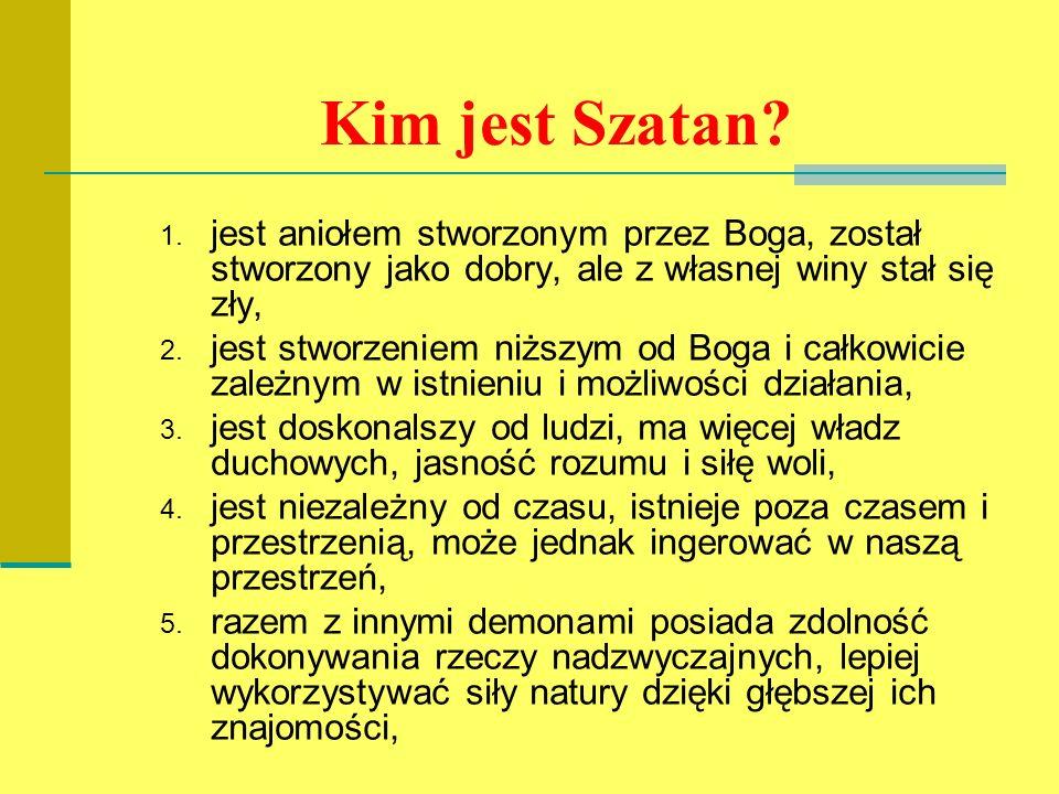 Kim jest Szatan? 1. jest aniołem stworzonym przez Boga, został stworzony jako dobry, ale z własnej winy stał się zły, 2. jest stworzeniem niższym od B