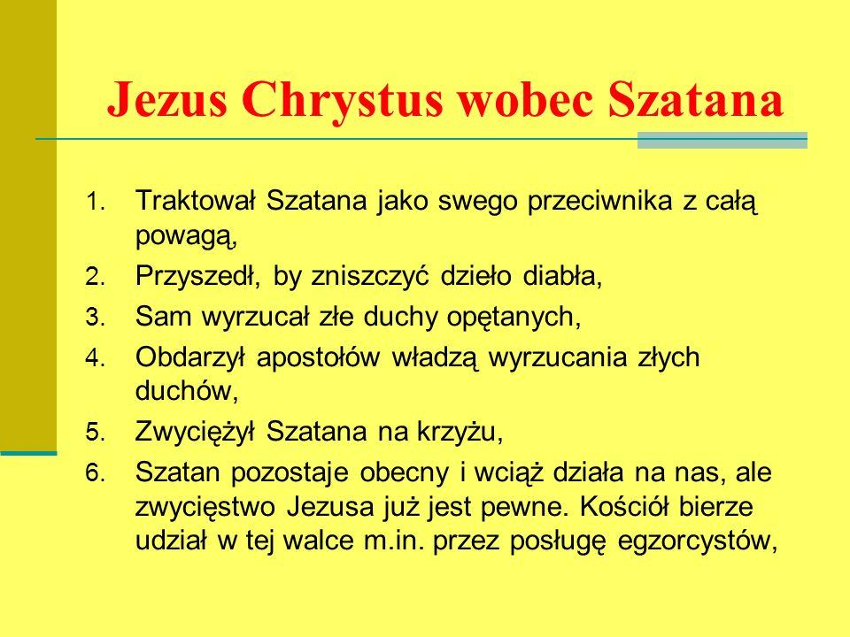 Jezus Chrystus wobec Szatana 1. Traktował Szatana jako swego przeciwnika z całą powagą, 2. Przyszedł, by zniszczyć dzieło diabła, 3. Sam wyrzucał złe