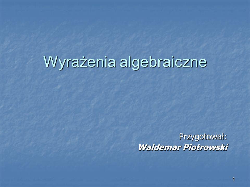 1 Przygotował: Waldemar Piotrowski Wyrażenia algebraiczne