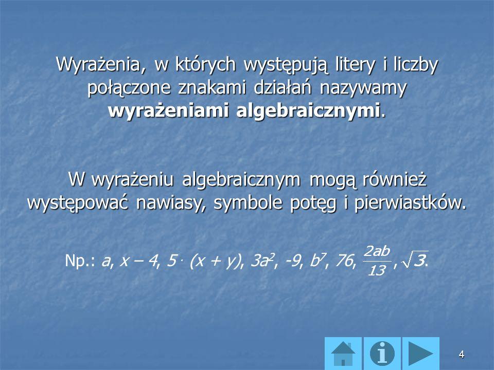 4 Wyrażenia, w których występują litery i liczby połączone znakami działań nazywamy wyrażeniami algebraicznymi.