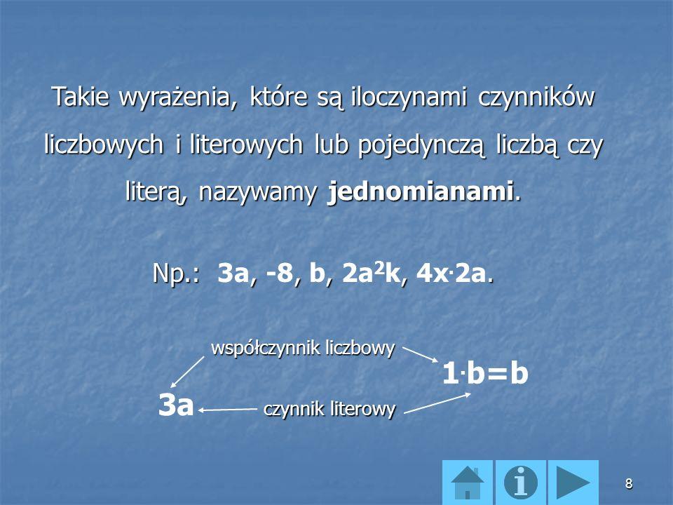 8 Takie wyrażenia, które są iloczynami czynników liczbowych i literowych lub pojedynczą liczbą czy literą, nazywamy jednomianami.
