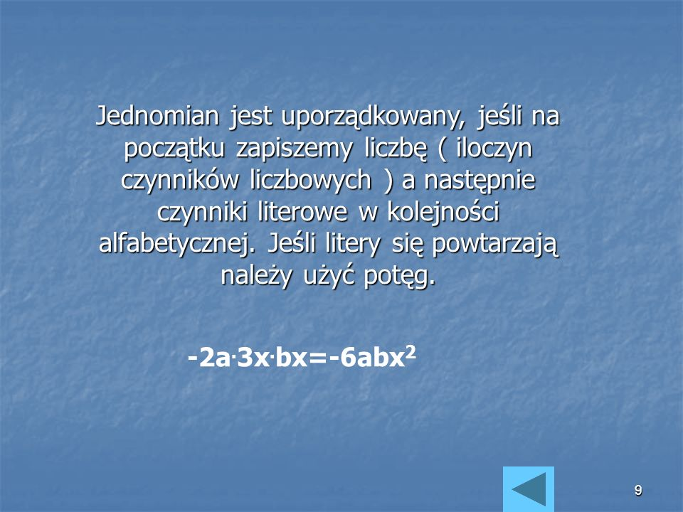 9 Jednomian jest uporządkowany, jeśli na początku zapiszemy liczbę ( iloczyn czynników liczbowych ) a następnie czynniki literowe w kolejności alfabetycznej.