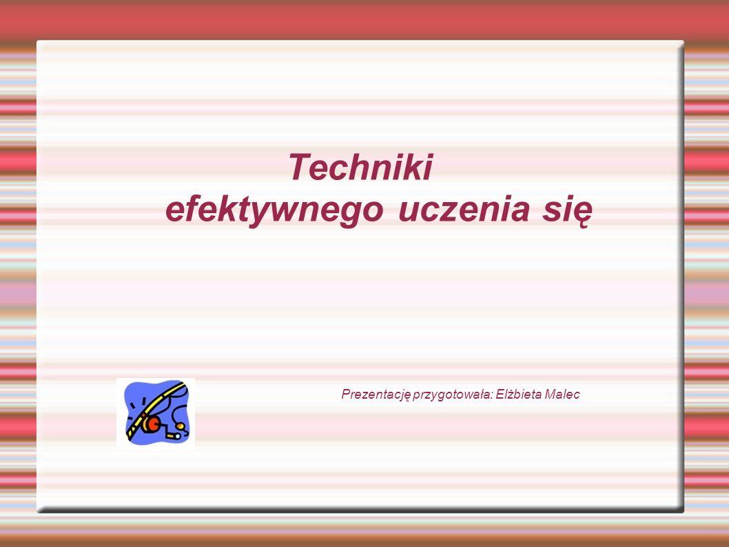 Techniki efektywnego uczenia się Prezentację przygotowała: Elżbieta Malec