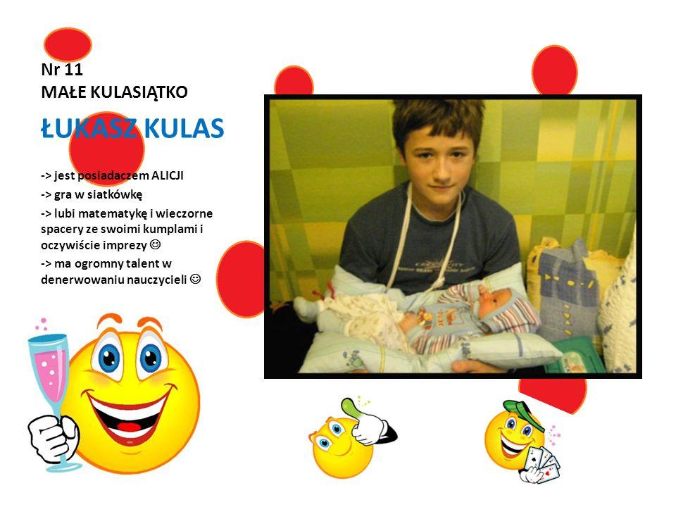 Nr 11 MAŁE KULASIĄTKO ŁUKASZ KULAS -> jest posiadaczem ALICJI -> gra w siatkówkę -> lubi matematykę i wieczorne spacery ze swoimi kumplami i oczywiści
