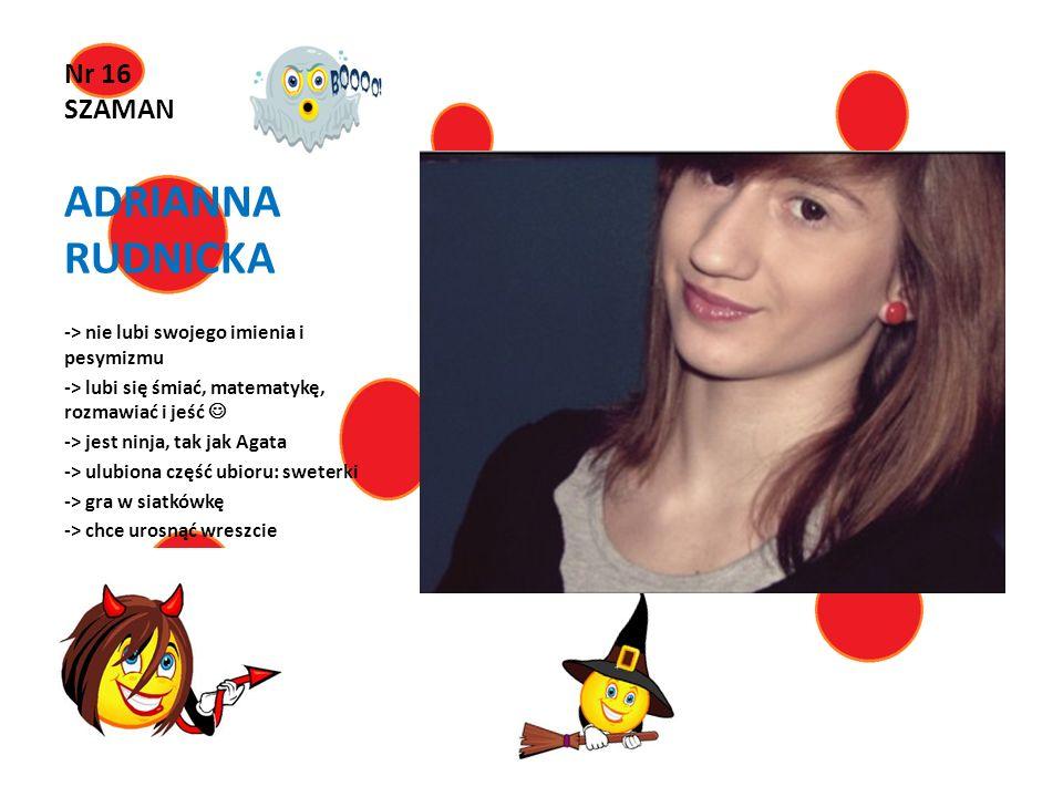 Nr 16 SZAMAN ADRIANNA RUDNICKA -> nie lubi swojego imienia i pesymizmu -> lubi się śmiać, matematykę, rozmawiać i jeść -> jest ninja, tak jak Agata ->