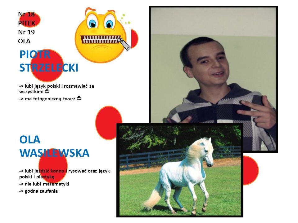 Nr 18 PITEK Nr 19 OLA PIOTR STRZELECKI -> lubi język polski i rozmawiać ze wszystkimi -> ma fotogeniczną twarz OLA WASILEWSKA -> lubi jeździć konno i