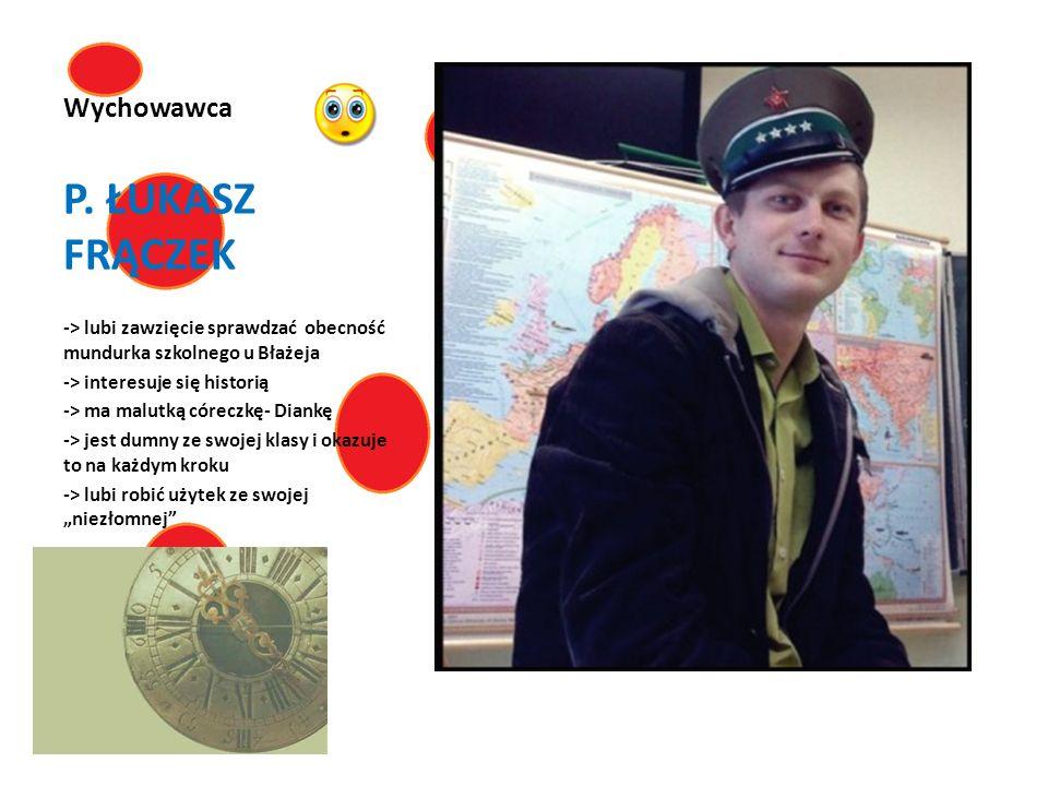 Wychowawca P. ŁUKASZ FRĄCZEK -> lubi zawzięcie sprawdzać obecność mundurka szkolnego u Błażeja -> interesuje się historią -> ma malutką córeczkę- Dian