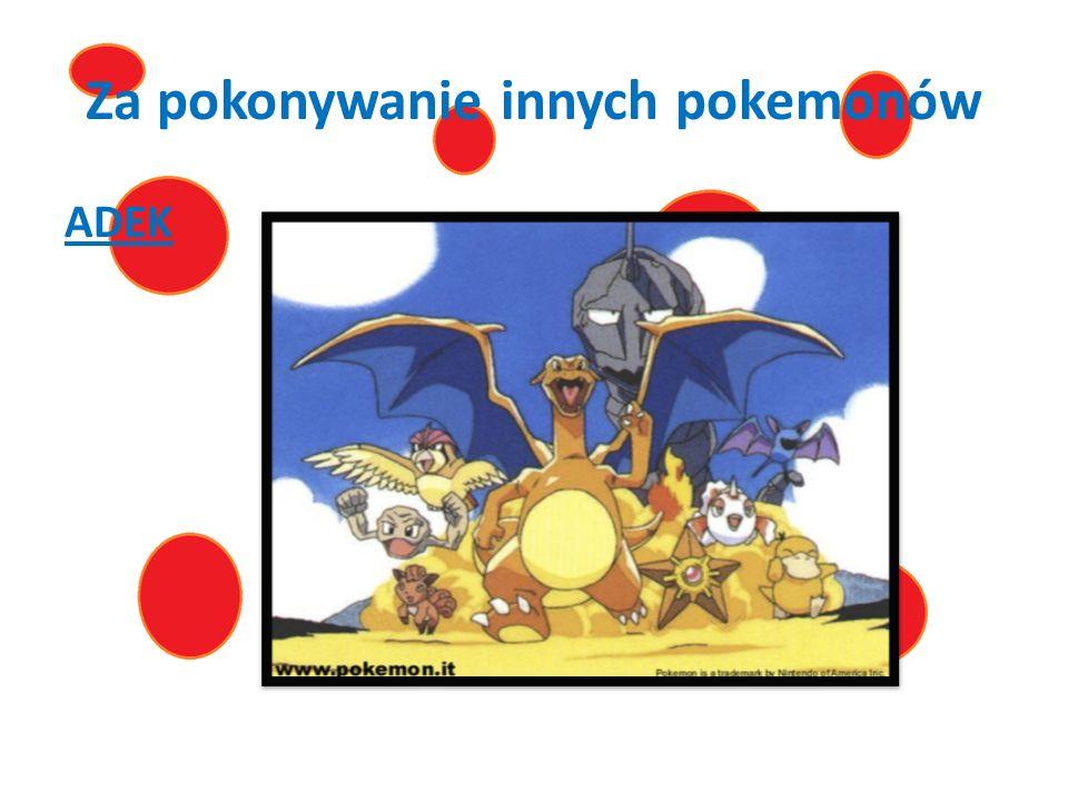 Za pokonywanie innych pokemonów ADEK