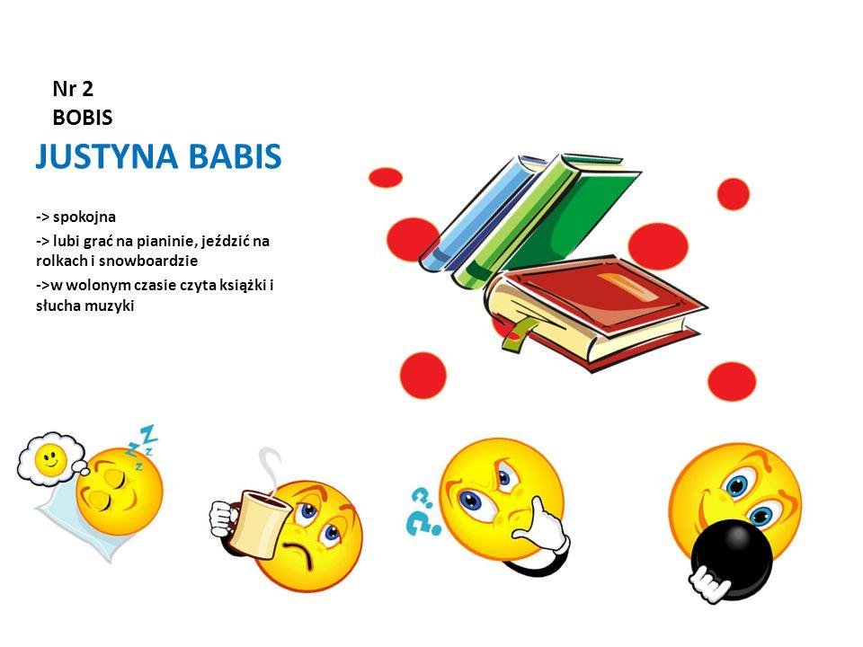Nr 2 BOBIS JUSTYNA BABIS -> spokojna -> lubi grać na pianinie, jeździć na rolkach i snowboardzie ->w wolonym czasie czyta książki i słucha muzyki