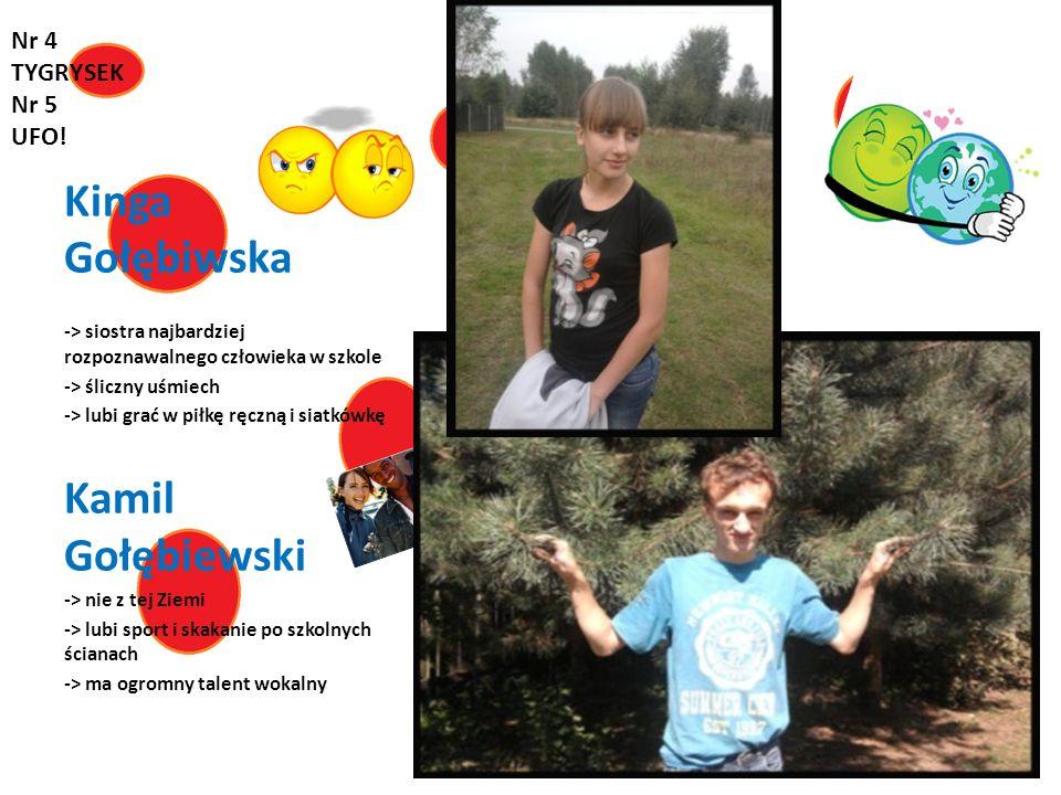 Kinga Gołębiwska -> siostra najbardziej rozpoznawalnego człowieka w szkole -> śliczny uśmiech -> lubi grać w piłkę ręczną i siatkówkę Kamil Gołębiewsk