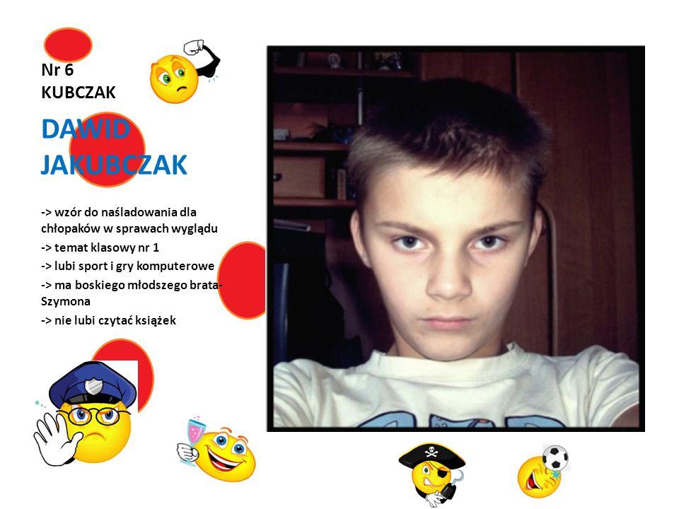Nr 6 KUBCZAK DAWID JAKUBCZAK -> wzór do naśladowania dla chłopaków w sprawach wyglądu -> temat klasowy nr 1 -> lubi sport i gry komputerowe -> ma bosk