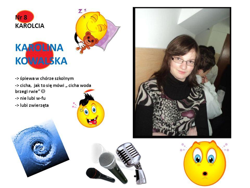 Nr 8 KAROLCIA KAROLINA KOWALSKA -> śpiewa w chórze szkolnym -> cicha, jak to się mówi cicha woda brzegi rwie -> nie lubi w-fu -> lubi zwierzęta