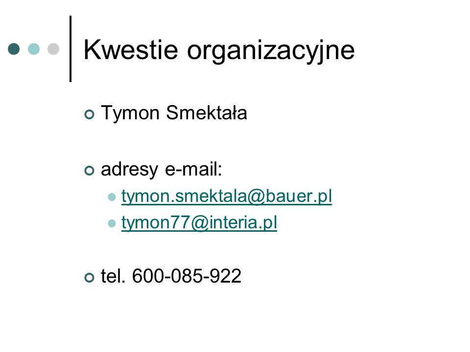 Kwestie organizacyjne Tymon Smektała adresy e-mail: tymon.smektala@bauer.pl tymon77@interia.pl tel. 600-085-922
