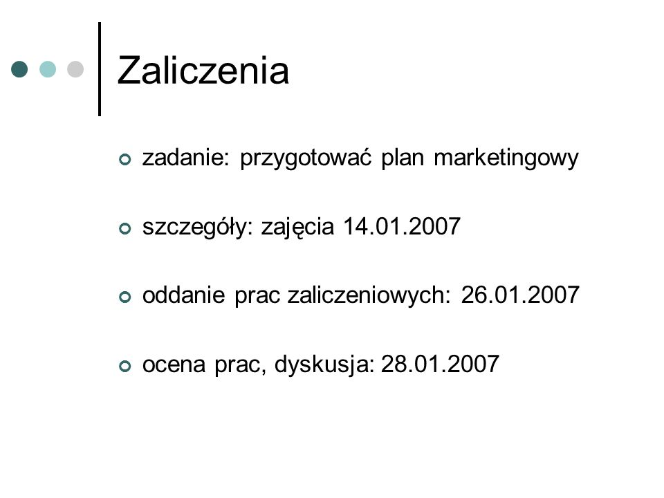 Zaliczenia zadanie: przygotować plan marketingowy szczegóły: zajęcia 14.01.2007 oddanie prac zaliczeniowych: 26.01.2007 ocena prac, dyskusja: 28.01.20