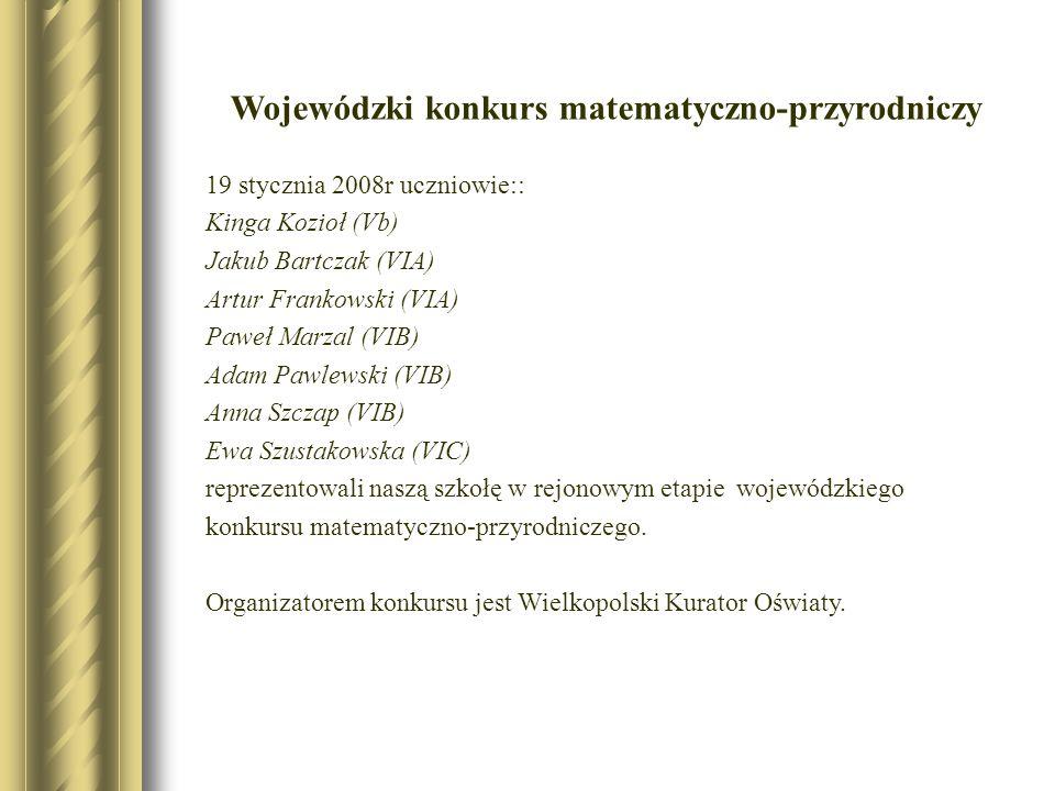 Wojewódzki konkurs matematyczno-przyrodniczy 19 stycznia 2008r uczniowie:: Kinga Kozioł (Vb) Jakub Bartczak (VIA) Artur Frankowski (VIA) Paweł Marzal
