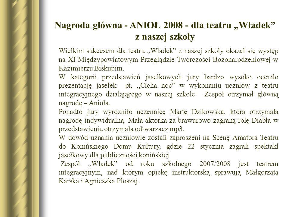 Nagroda główna - ANIOŁ 2008 - dla teatru Władek z naszej szkoły Wielkim sukcesem dla teatru Władek z naszej szkoły okazał się występ na XI Międzypowia