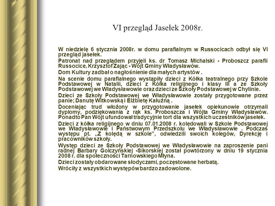 VI przegląd Jasełek 2008r. W niedzielę 6 stycznia 2008r. w domu parafialnym w Russocicach odbył się VI przegląd jasełek. Patronat nad przeglądem przyj