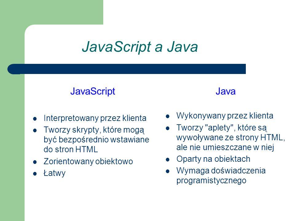 JavaScript a Java JavaScript Interpretowany przez klienta Tworzy skrypty, które mogą być bezpośrednio wstawiane do stron HTML Zorientowany obiektowo Łatwy Java Wykonywany przez klienta Tworzy aplety , które są wywoływane ze strony HTML, ale nie umieszczane w niej Oparty na obiektach Wymaga doświadczenia programistycznego