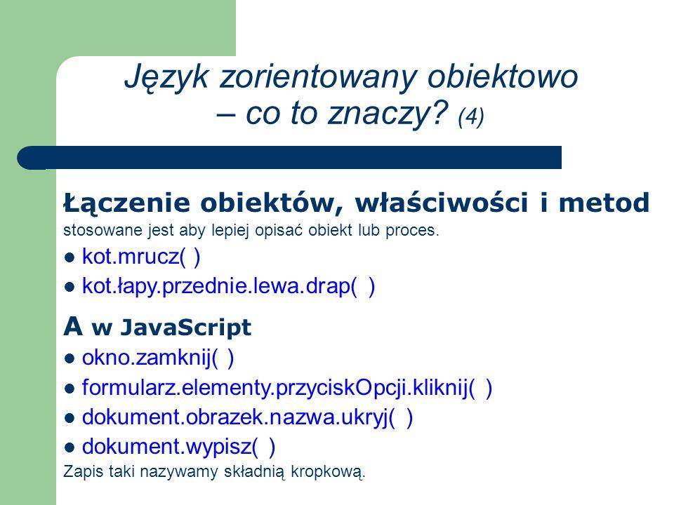 A w JavaScript okno.zamknij( ) formularz.elementy.przyciskOpcji.kliknij( ) dokument.obrazek.nazwa.ukryj( ) dokument.wypisz( ) Zapis taki nazywamy składnią kropkową.