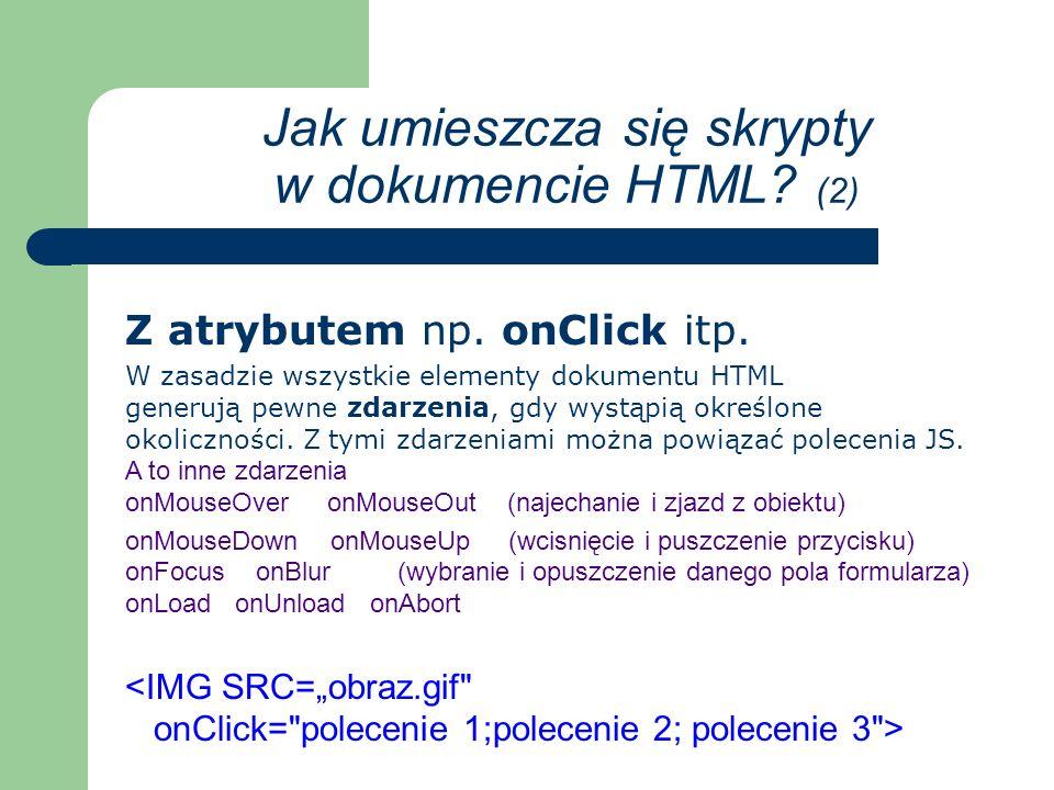 Z osobnego pliku stosujemy gdy skrypt, którego chcemy używać ma dosyć dużą objętość, a korzystamy z niego na kilku podstronach naszego serwisu www większa czytelność kodu łatwiejsza modyfikacja skryptu mniejsza objętość serwisu Jak umieszcza się skrypty w dokumencie HTML.