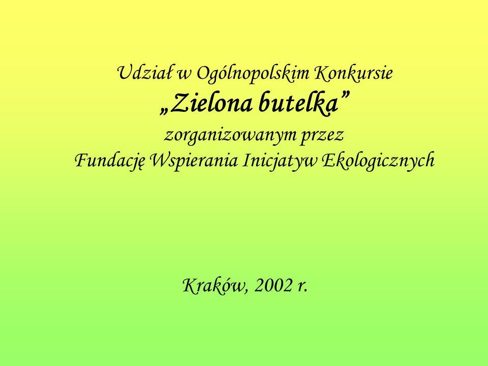 Udział w Ogólnopolskim Konkursie Zielona butelka zorganizowanym przez Fundację Wspierania Inicjatyw Ekologicznych Kraków, 2002 r.