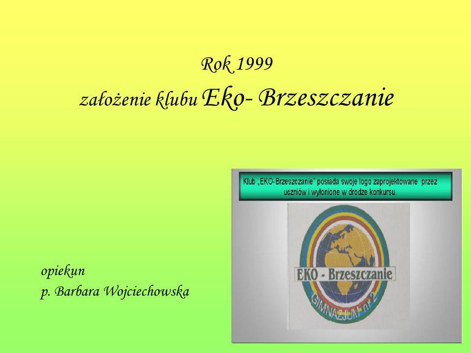 Rok 1999 założenie klubu Eko- Brzeszczanie opiekun p. Barbara Wojciechowska