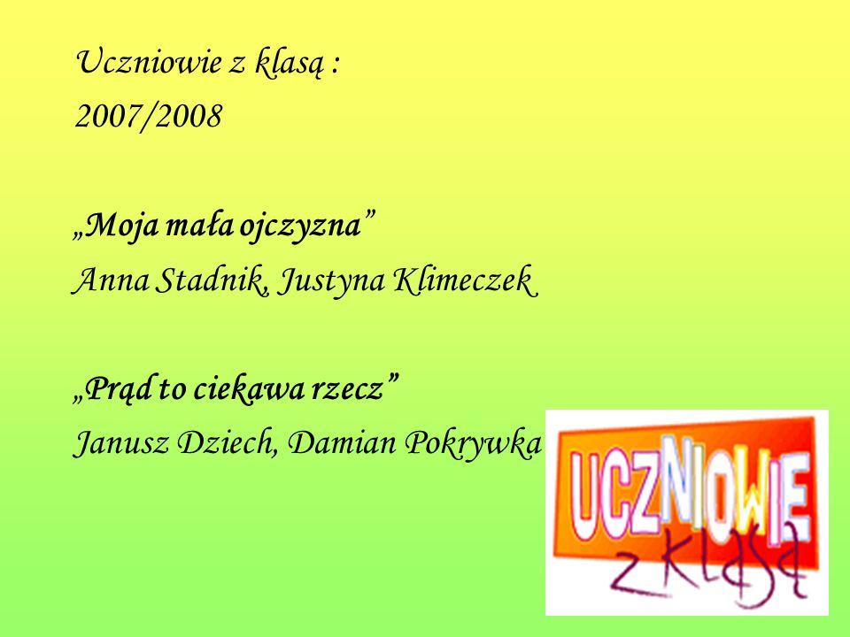 Uczniowie z klasą : 2007/2008 Moja mała ojczyzna Anna Stadnik, Justyna Klimeczek Prąd to ciekawa rzecz Janusz Dziech, Damian Pokrywka