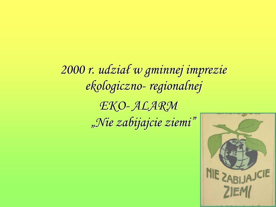 2000 r. udział w gminnej imprezie ekologiczno- regionalnej EKO- ALARM Nie zabijajcie ziemi