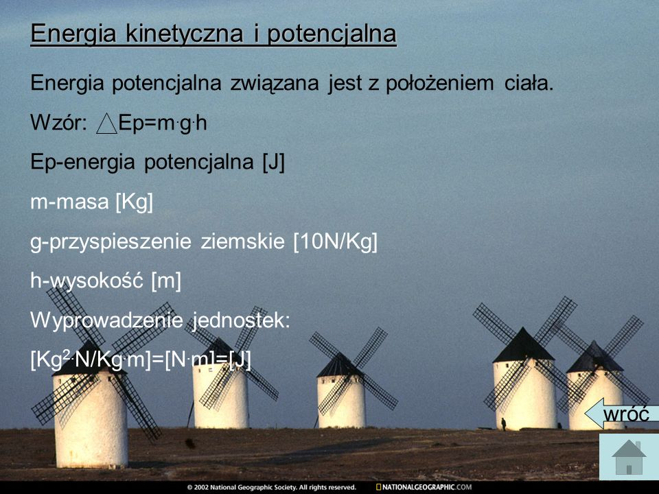 Energia kinetyczna i potencjalna Energia potencjalna związana jest z położeniem ciała. Wzór: Ep=m. g. h Ep-energia potencjalna [J] m-masa [Kg] g-przys