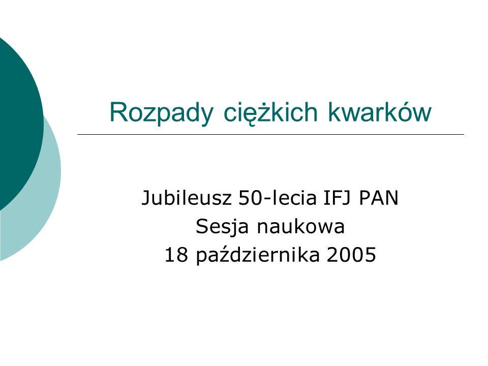 Rozpady ciężkich kwarków Jubileusz 50-lecia IFJ PAN Sesja naukowa 18 października 2005