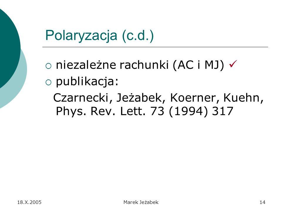 18.X.2005Marek Jeżabek14 Polaryzacja (c.d.) niezależne rachunki (AC i MJ) publikacja: Czarnecki, Jeżabek, Koerner, Kuehn, Phys.
