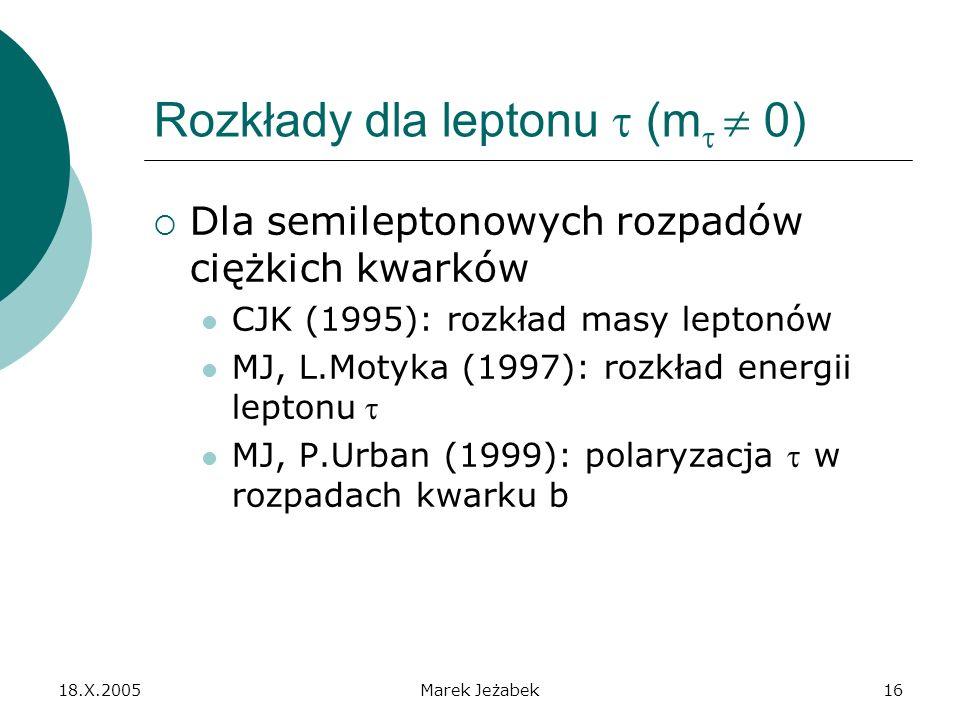 18.X.2005Marek Jeżabek16 Rozkłady dla leptonu (m 0) Dla semileptonowych rozpadów ciężkich kwarków CJK (1995): rozkład masy leptonów MJ, L.Motyka (1997): rozkład energii leptonu MJ, P.Urban (1999): polaryzacja w rozpadach kwarku b