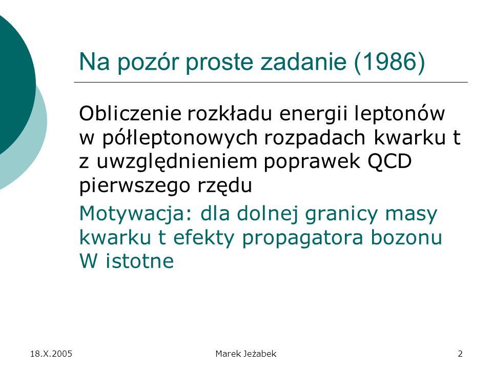 18.X.2005Marek Jeżabek2 Na pozór proste zadanie (1986) Obliczenie rozkładu energii leptonów w półleptonowych rozpadach kwarku t z uwzględnieniem poprawek QCD pierwszego rzędu Motywacja: dla dolnej granicy masy kwarku t efekty propagatora bozonu W istotne
