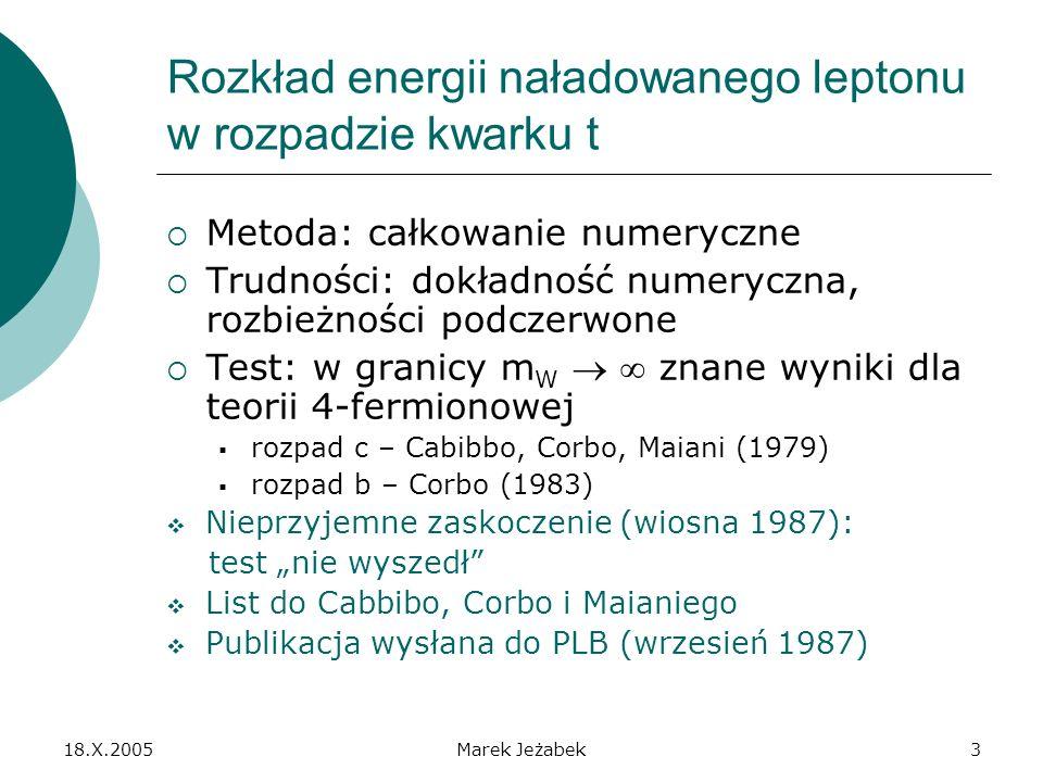 18.X.2005Marek Jeżabek3 Rozkład energii naładowanego leptonu w rozpadzie kwarku t Metoda: całkowanie numeryczne Trudności: dokładność numeryczna, rozbieżności podczerwone Test: w granicy m W znane wyniki dla teorii 4-fermionowej rozpad c – Cabibbo, Corbo, Maiani (1979) rozpad b – Corbo (1983) Nieprzyjemne zaskoczenie (wiosna 1987): test nie wyszedł List do Cabbibo, Corbo i Maianiego Publikacja wysłana do PLB (wrzesień 1987)