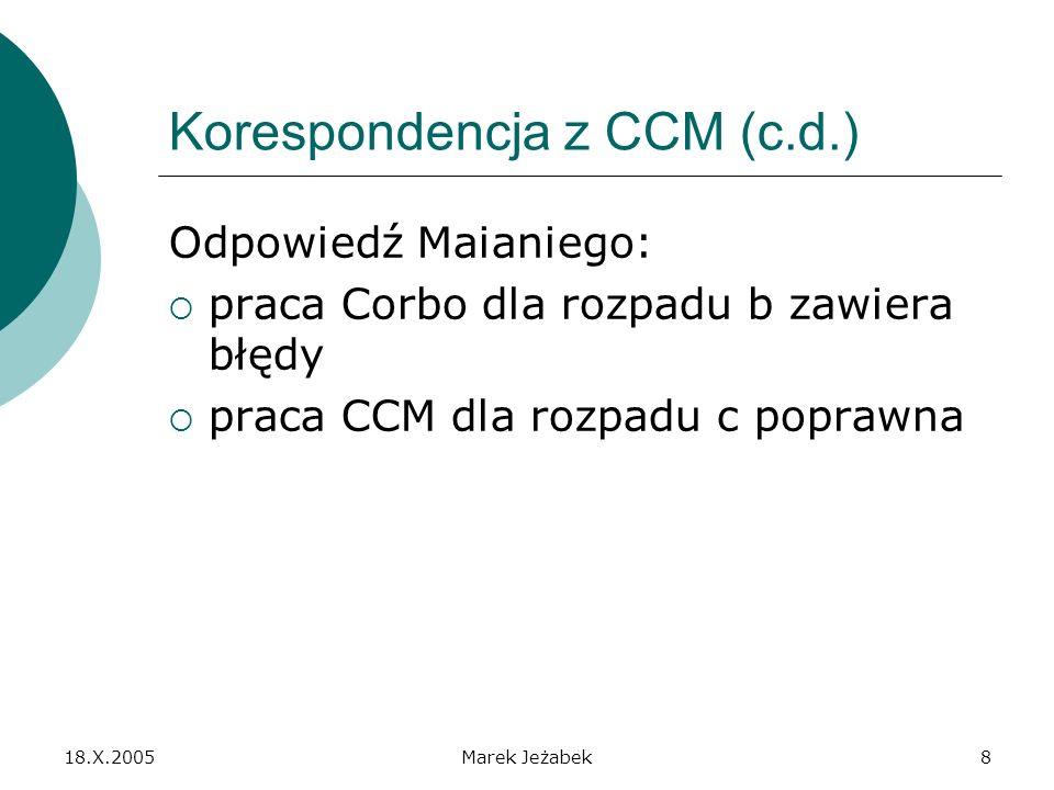18.X.2005Marek Jeżabek8 Korespondencja z CCM (c.d.) Odpowiedź Maianiego: praca Corbo dla rozpadu b zawiera błędy praca CCM dla rozpadu c poprawna