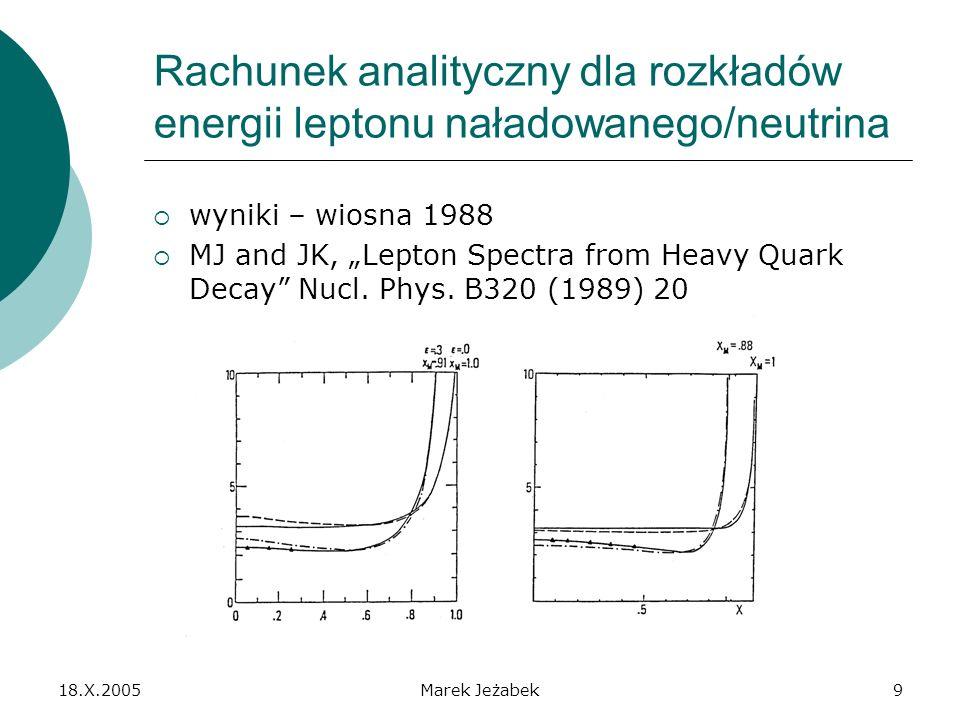 18.X.2005Marek Jeżabek9 Rachunek analityczny dla rozkładów energii leptonu naładowanego/neutrina wyniki – wiosna 1988 MJ and JK, Lepton Spectra from Heavy Quark Decay Nucl.