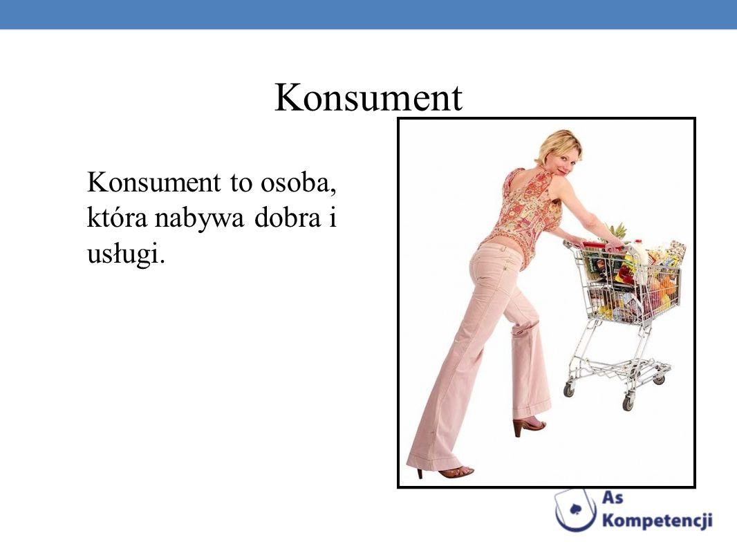Konsument Konsument to osoba, która nabywa dobra i usługi.