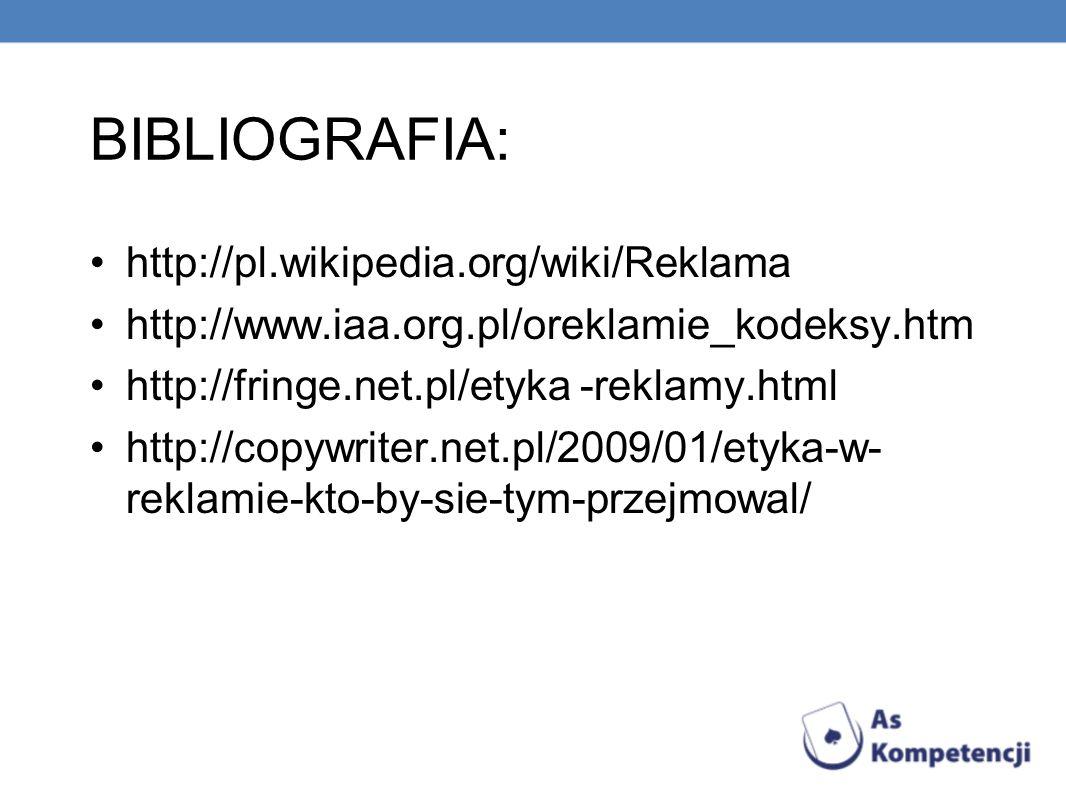 BIBLIOGRAFIA: http://pl.wikipedia.org/wiki/Reklama http://www.iaa.org.pl/oreklamie_kodeksy.htm http://fringe.net.pl/etyka -reklamy.html http://copywriter.net.pl/2009/01/etyka-w- reklamie-kto-by-sie-tym-przejmowal/