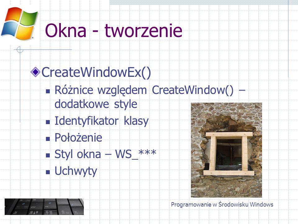 Okna - tworzenie CreateWindowEx() Różnice względem CreateWindow() – dodatkowe style Identyfikator klasy Położenie Styl okna – WS_*** Uchwyty Programow