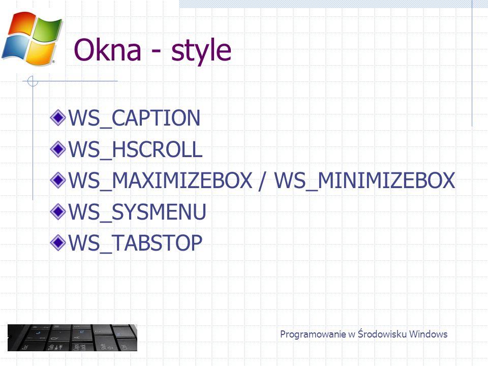 Okna - style WS_CAPTION WS_HSCROLL WS_MAXIMIZEBOX / WS_MINIMIZEBOX WS_SYSMENU WS_TABSTOP Programowanie w Środowisku Windows