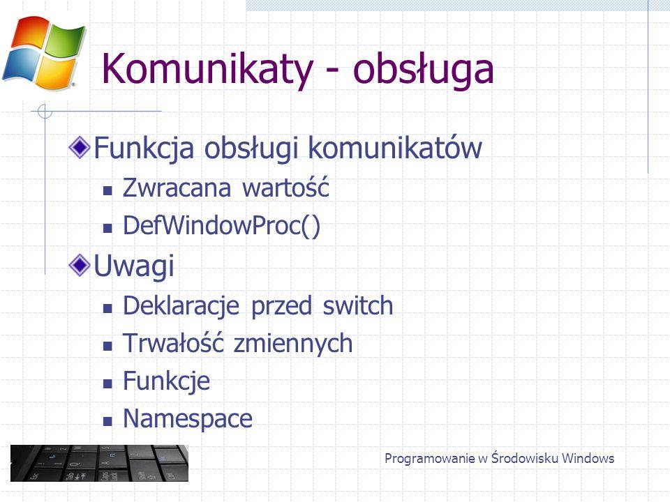 Komunikaty - obsługa Funkcja obsługi komunikatów Zwracana wartość DefWindowProc() Uwagi Deklaracje przed switch Trwałość zmiennych Funkcje Namespace P