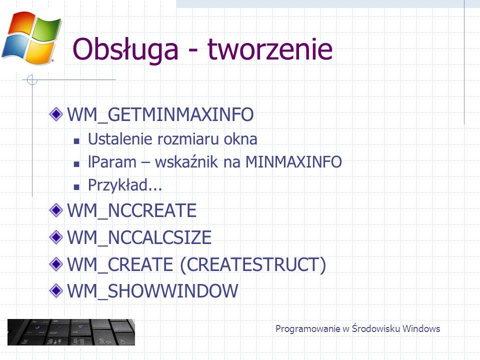 Obsługa - tworzenie WM_GETMINMAXINFO Ustalenie rozmiaru okna lParam – wskaźnik na MINMAXINFO Przykład... WM_NCCREATE WM_NCCALCSIZE WM_CREATE (CREATEST