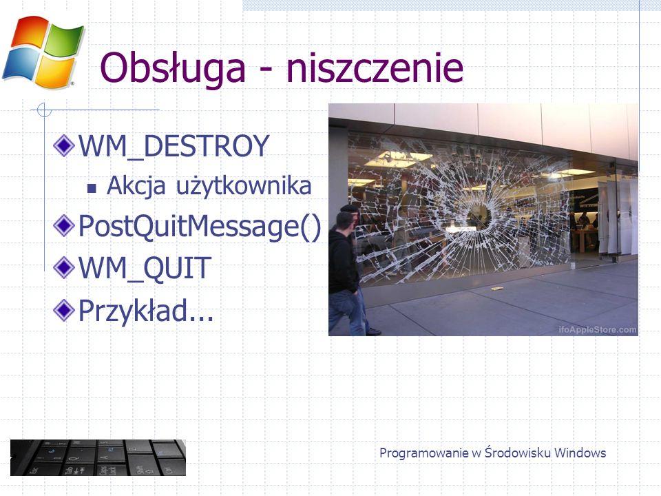 Obsługa - niszczenie WM_DESTROY Akcja użytkownika PostQuitMessage() WM_QUIT Przykład... Programowanie w Środowisku Windows