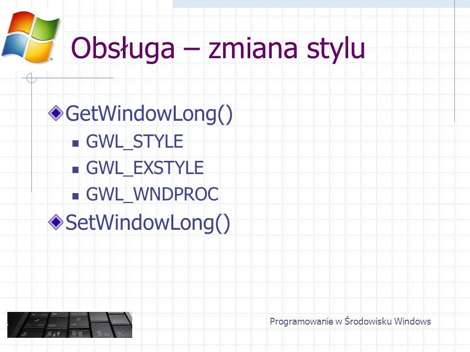 Obsługa – zmiana stylu GetWindowLong() GWL_STYLE GWL_EXSTYLE GWL_WNDPROC SetWindowLong() Programowanie w Środowisku Windows