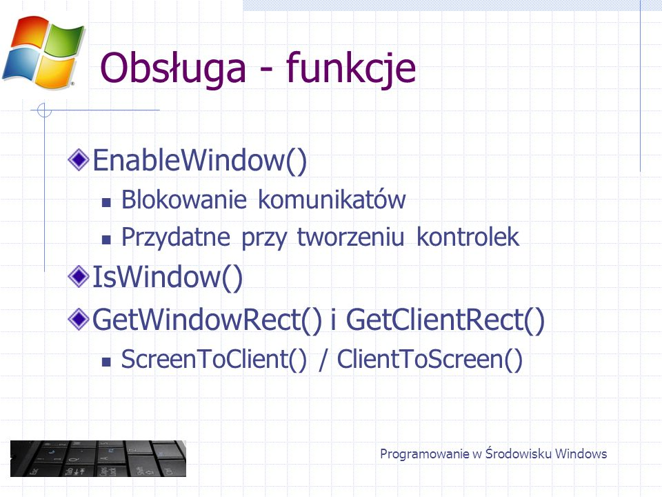 Obsługa - funkcje EnableWindow() Blokowanie komunikatów Przydatne przy tworzeniu kontrolek IsWindow() GetWindowRect() i GetClientRect() ScreenToClient() / ClientToScreen() Programowanie w Środowisku Windows