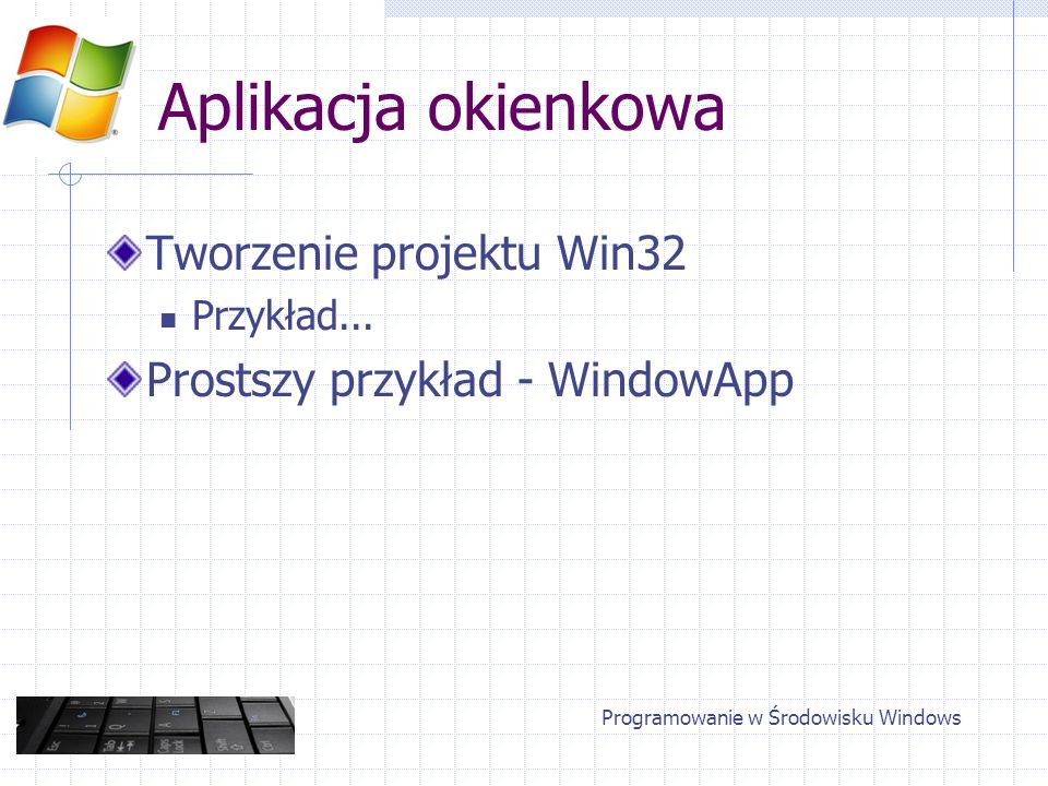 Aplikacja okienkowa Tworzenie projektu Win32 Przykład... Prostszy przykład - WindowApp Programowanie w Środowisku Windows