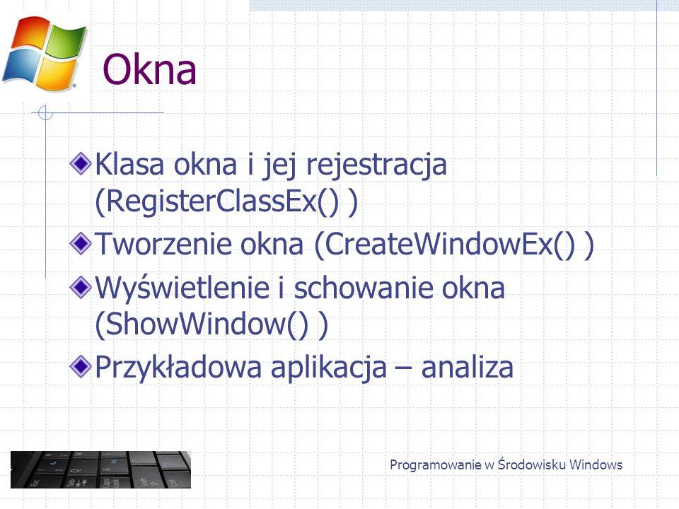 Okna Klasa okna i jej rejestracja (RegisterClassEx() ) Tworzenie okna (CreateWindowEx() ) Wyświetlenie i schowanie okna (ShowWindow() ) Przykładowa ap